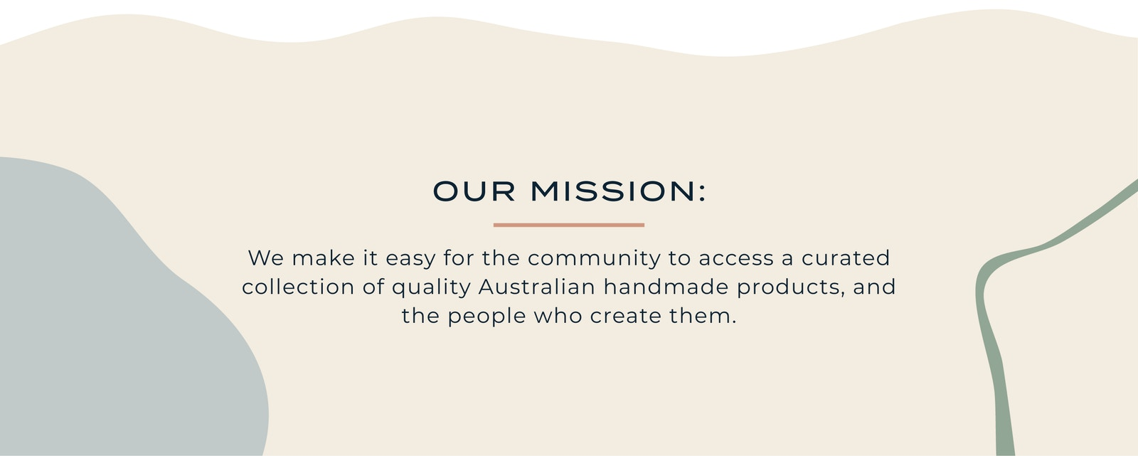 We make it easy for the community to access a curated collection of quality Australian Handmade Products and the people who create them.