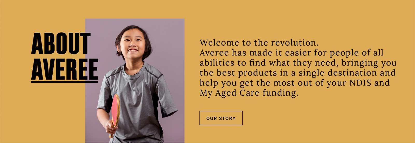 Welcome to the revolution. Averee has made it easier for people of all abilities to find what they need, bringing you the best products in a single destination and help you get the most out of your NDIS and My Aged Care funding.