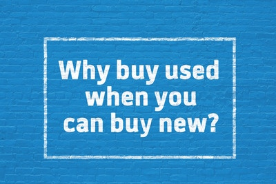 WHY BUY USED WHEN YOU CAN BUY NEW?