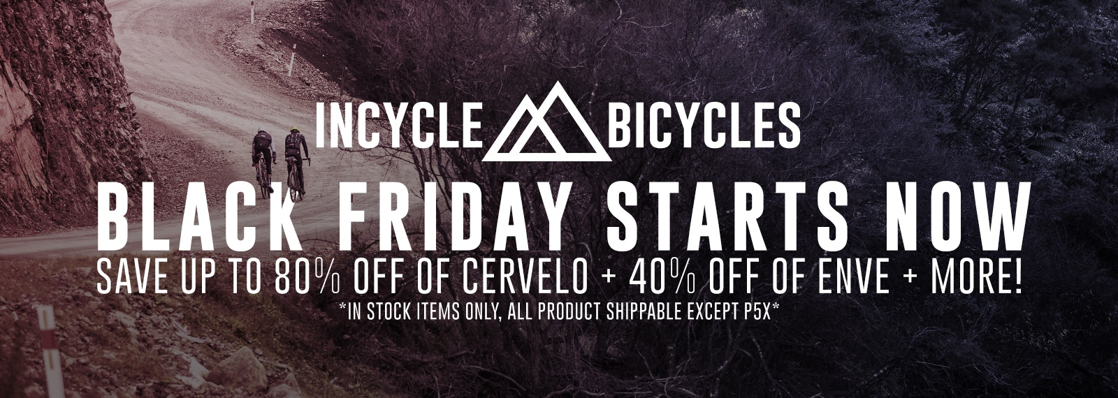 Black Friday starts now at InCycle Bicycles! Save up to 80% off Cervelo Bikes, 40% off Enve Wheels, and more! Sale applies to in-stock items only.