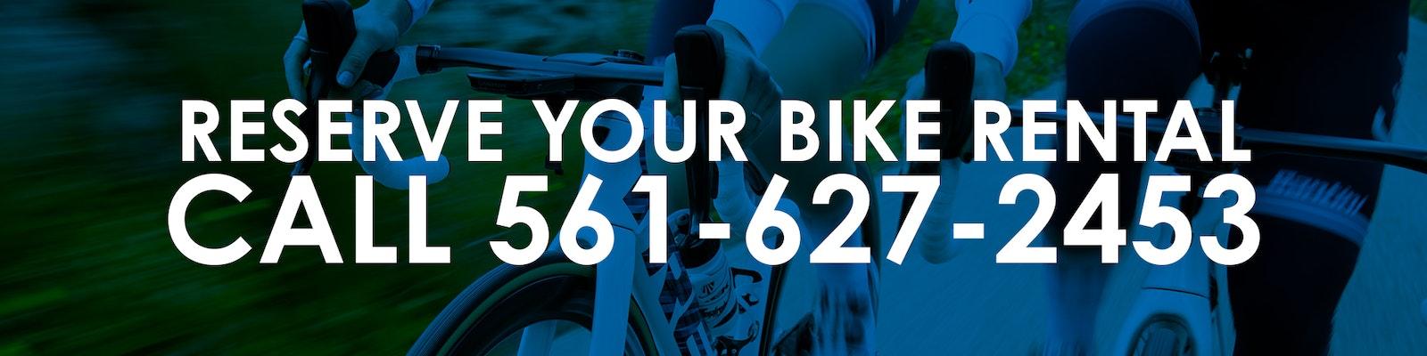 Reserve your bike rental. Call 561-627-2453