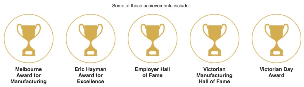 Some of these achievements include: Melbourne Award for Manufacturing, Eric Hayman Award for Excellence, Employer Hall of Fame, Victorian Manufacturing Hall of Fame, Victorian Day Award